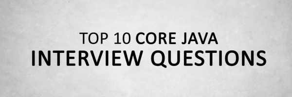 Top 10 Java Interview Questions Answers – Must Read Before Appearing for any Java Interview